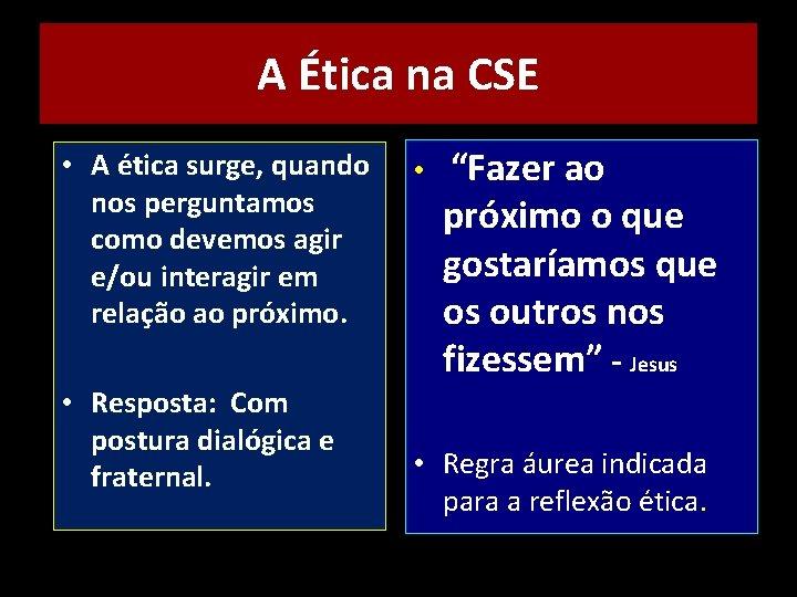 A Ética na CSE • A ética surge, quando nos perguntamos como devemos agir