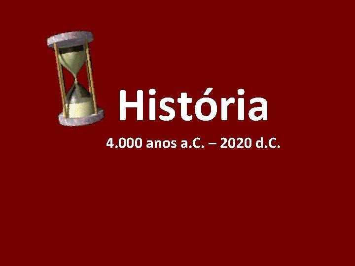 História 4. 000 anos a. C. – 2020 d. C.