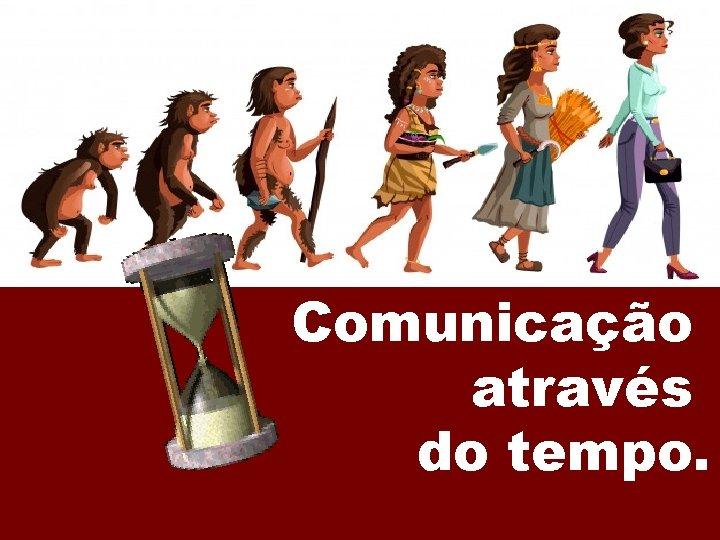 Comunicação através do tempo.