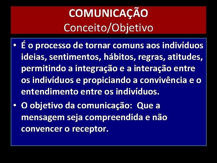 COMUNICAÇÃO Conceito/Objetivo • É o processo de tornar comuns aos indivíduos ideias, sentimentos, hábitos,