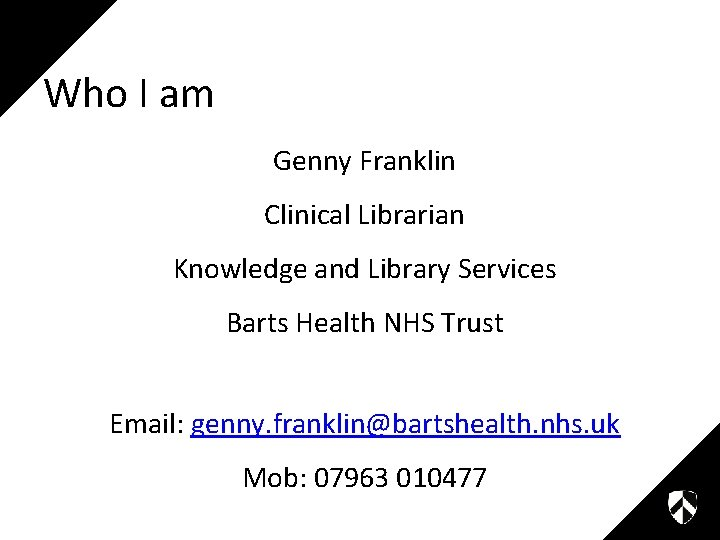 Who I am Genny Franklin Clinical Librarian Knowledge and Library Services Barts Health NHS