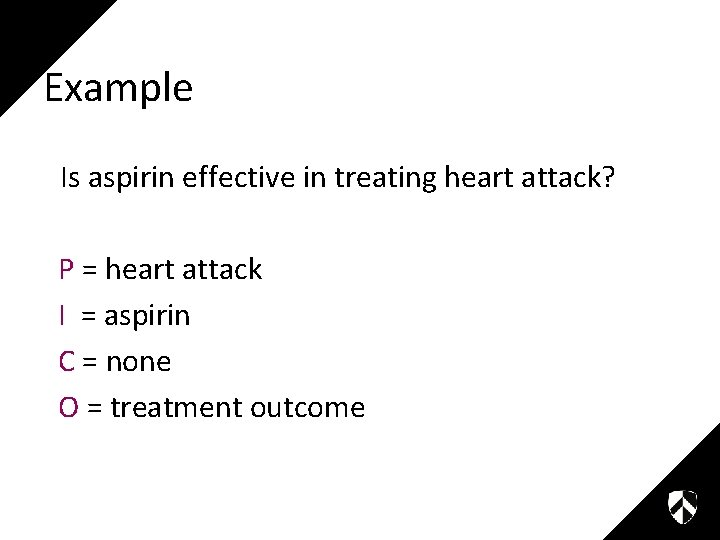 Example Is aspirin effective in treating heart attack? P = heart attack I =