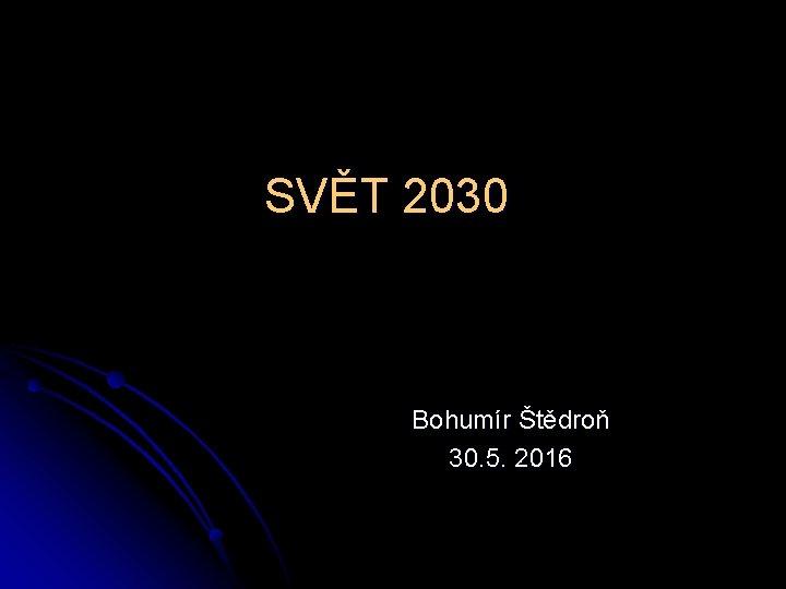 SVĚT 2030 Bohumír Štědroň 30. 5. 2016