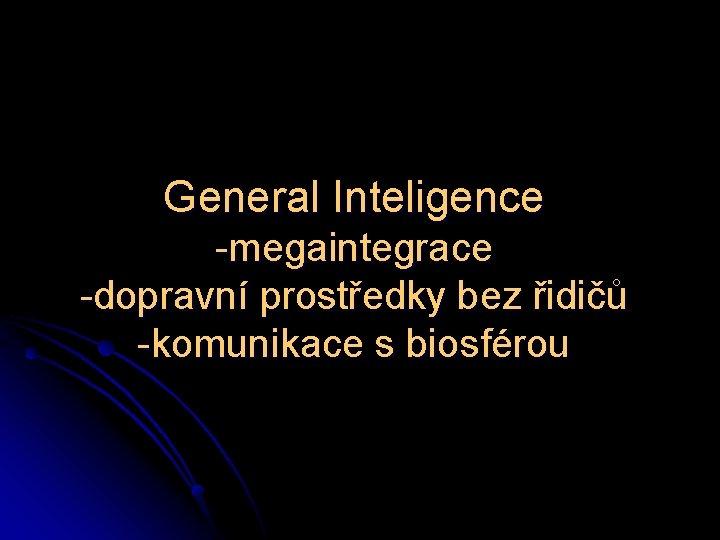 General Inteligence -megaintegrace -dopravní prostředky bez řidičů -komunikace s biosférou