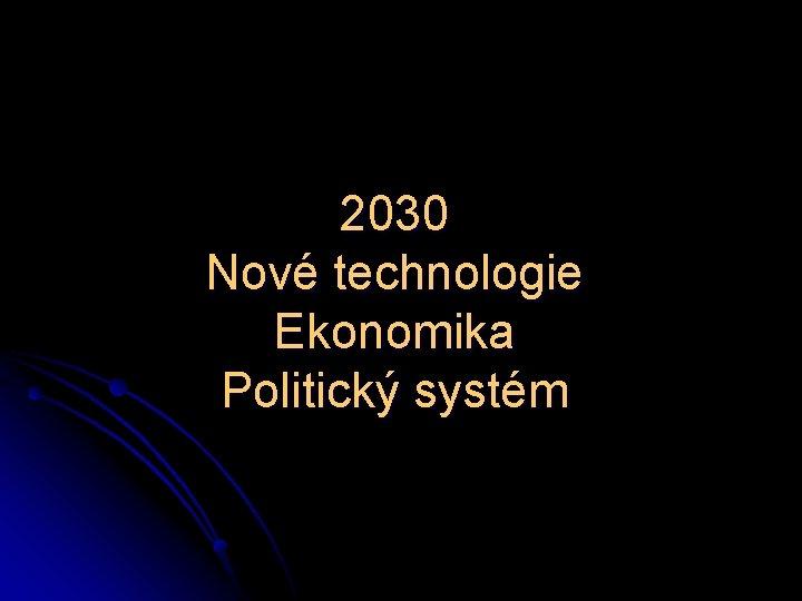 2030 Nové technologie Ekonomika Politický systém