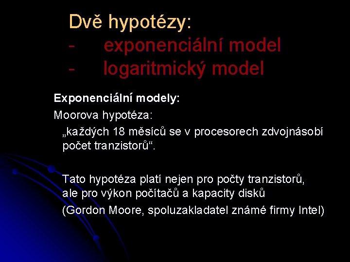 """Dvě hypotézy: - exponenciální model - logaritmický model Exponenciální modely: Moorova hypotéza: """"každých 18"""