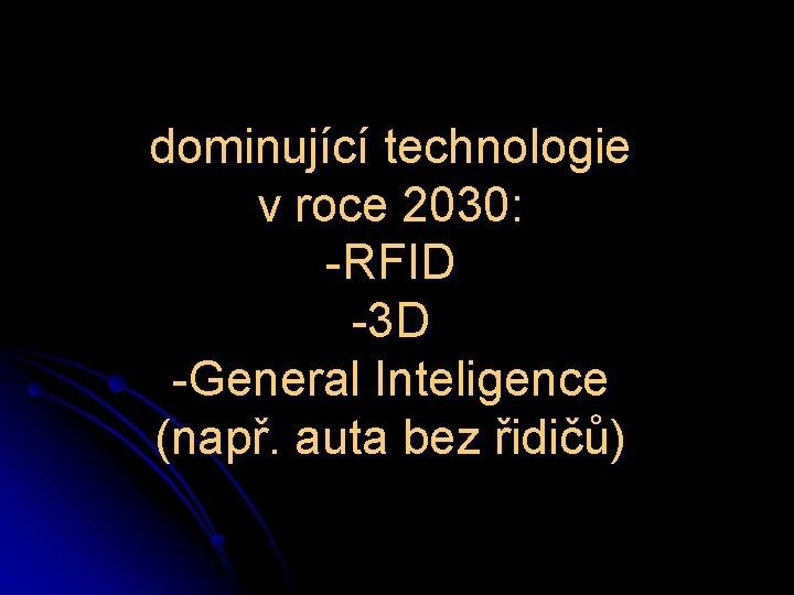 dominující technologie v roce 2030: -RFID -3 D -General Inteligence (např. auta bez řidičů)