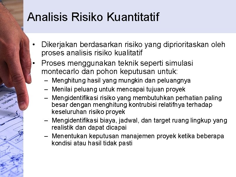 Analisis Risiko Kuantitatif • Dikerjakan berdasarkan risiko yang diprioritaskan oleh proses analisis risiko kualitatif