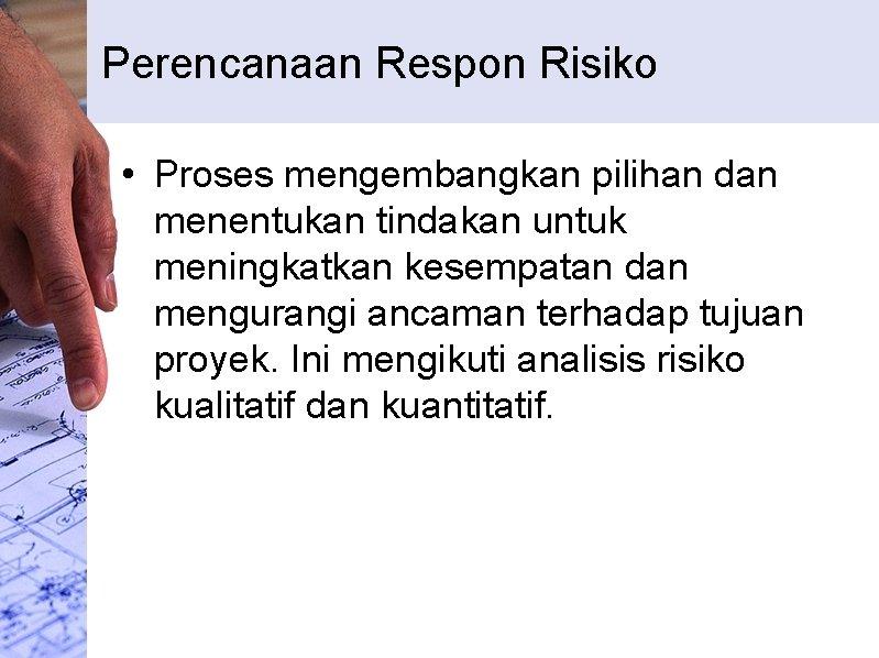 Perencanaan Respon Risiko • Proses mengembangkan pilihan dan menentukan tindakan untuk meningkatkan kesempatan dan