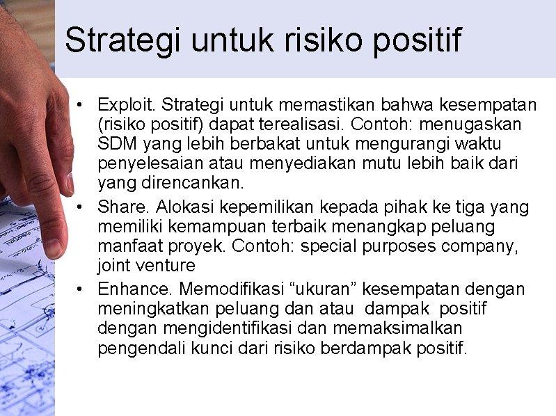 Strategi untuk risiko positif • Exploit. Strategi untuk memastikan bahwa kesempatan (risiko positif) dapat