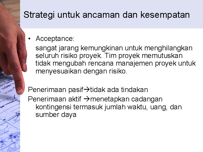 Strategi untuk ancaman dan kesempatan • Acceptance: sangat jarang kemungkinan untuk menghilangkan seluruh risiko