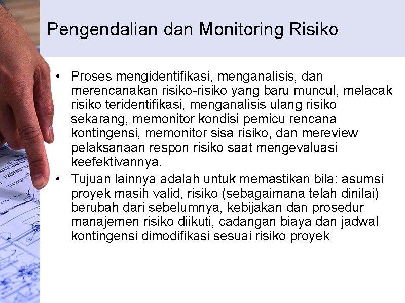 Pengendalian dan Monitoring Risiko • Proses mengidentifikasi, menganalisis, dan merencanakan risiko-risiko yang baru muncul,