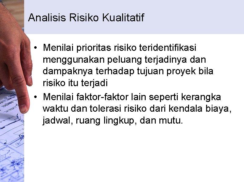 Analisis Risiko Kualitatif • Menilai prioritas risiko teridentifikasi menggunakan peluang terjadinya dan dampaknya terhadap