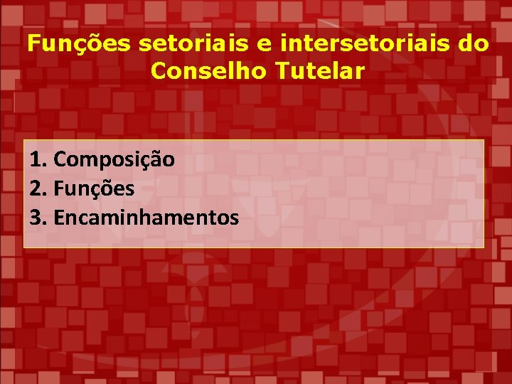 Funções setoriais e intersetoriais do Conselho Tutelar 1. Composição 2. Funções 3. Encaminhamentos