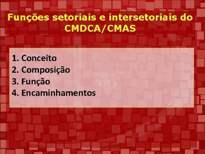 Funções setoriais e intersetoriais do CMDCA/CMAS 1. Conceito 2. Composição 3. Função 4. Encaminhamentos