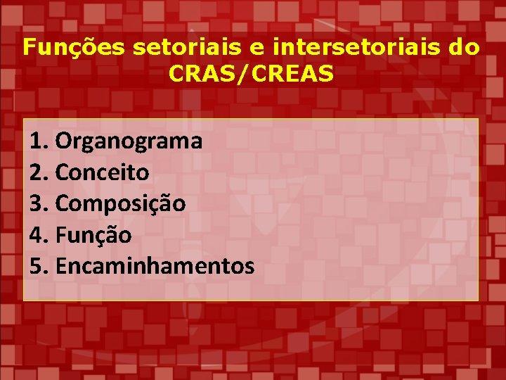 Funções setoriais e intersetoriais do CRAS/CREAS 1. Organograma 2. Conceito 3. Composição 4. Função