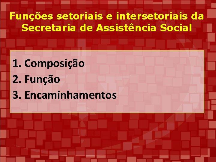 Funções setoriais e intersetoriais da Secretaria de Assistência Social 1. Composição 2. Função 3.