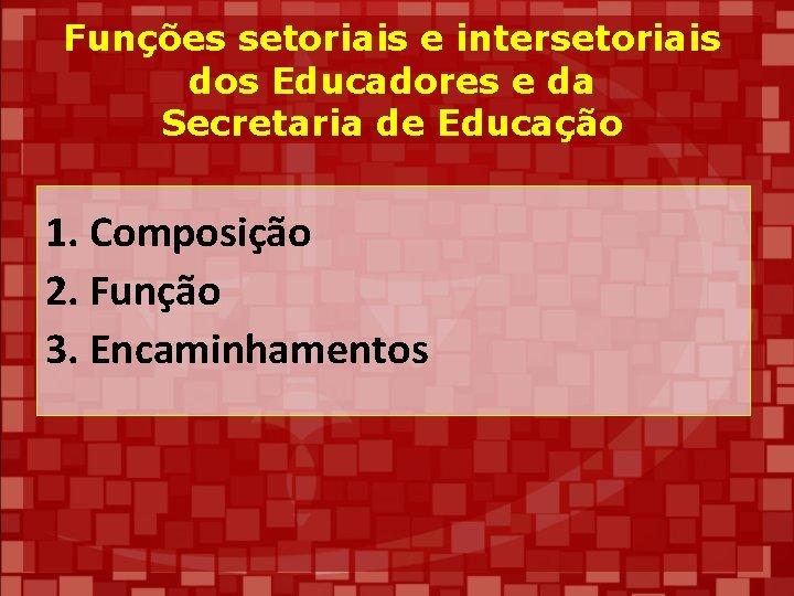 Funções setoriais e intersetoriais dos Educadores e da Secretaria de Educação 1. Composição 2.