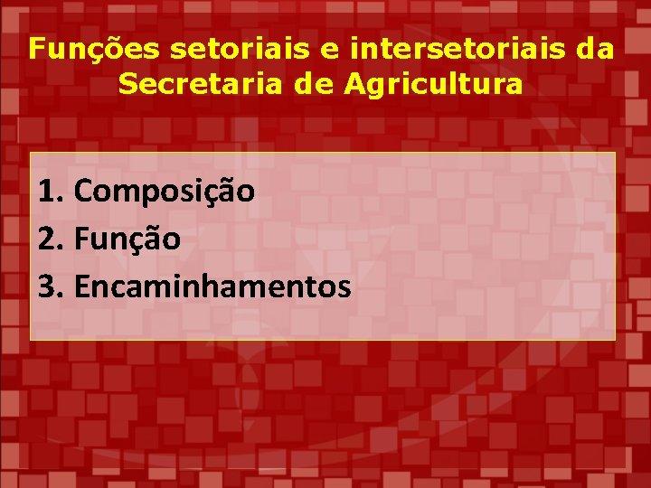 Funções setoriais e intersetoriais da Secretaria de Agricultura 1. Composição 2. Função 3. Encaminhamentos