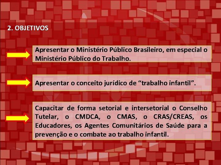2. OBJETIVOS Apresentar o Ministério Público Brasileiro, em especial o Ministério Público do Trabalho.