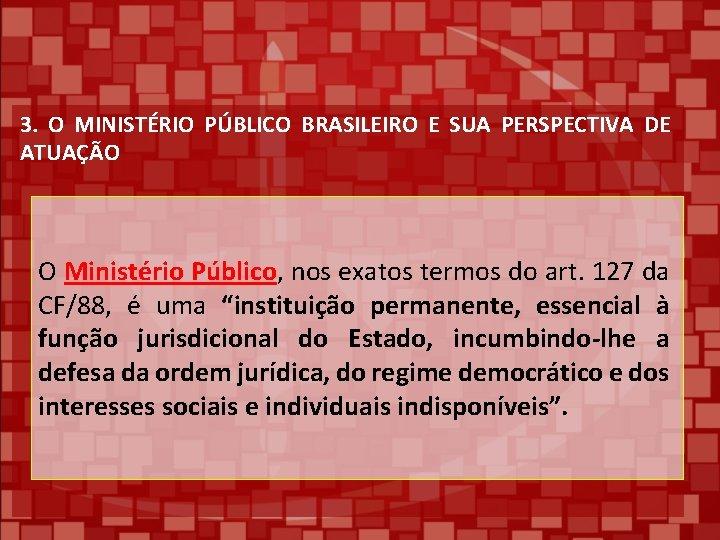3. O MINISTÉRIO PÚBLICO BRASILEIRO E SUA PERSPECTIVA DE ATUAÇÃO O Ministério Público, nos