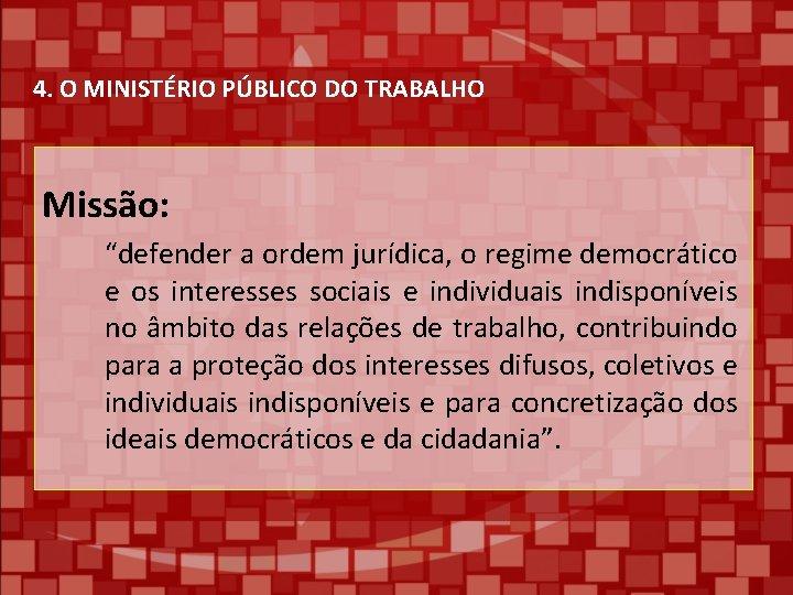"""4. O MINISTÉRIO PÚBLICO DO TRABALHO Missão: """"defender a ordem jurídica, o regime democrático"""