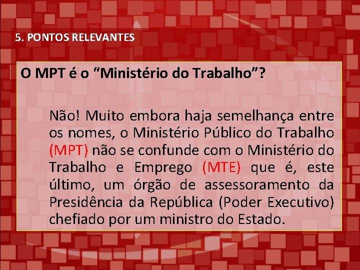 """5. PONTOS RELEVANTES O MPT é o """"Ministério do Trabalho""""? Não! Muito embora haja"""