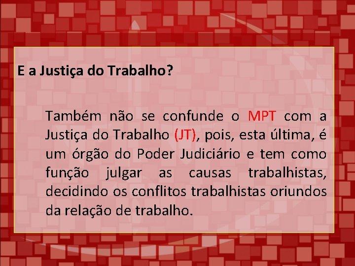 E a Justiça do Trabalho? Também não se confunde o MPT com a Justiça