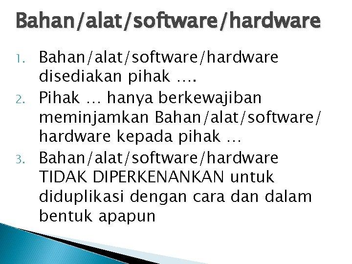 Bahan/alat/software/hardware 1. 2. 3. Bahan/alat/software/hardware disediakan pihak …. Pihak … hanya berkewajiban meminjamkan Bahan/alat/software/