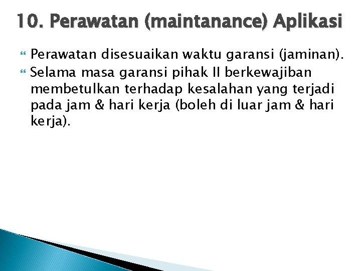 10. Perawatan (maintanance) Aplikasi Perawatan disesuaikan waktu garansi (jaminan). Selama masa garansi pihak II