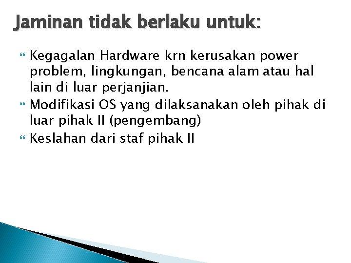 Jaminan tidak berlaku untuk: Kegagalan Hardware krn kerusakan power problem, lingkungan, bencana alam atau