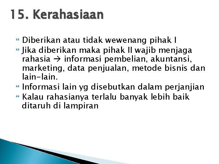 15. Kerahasiaan Diberikan atau tidak wewenang pihak I Jika diberikan maka pihak II wajib
