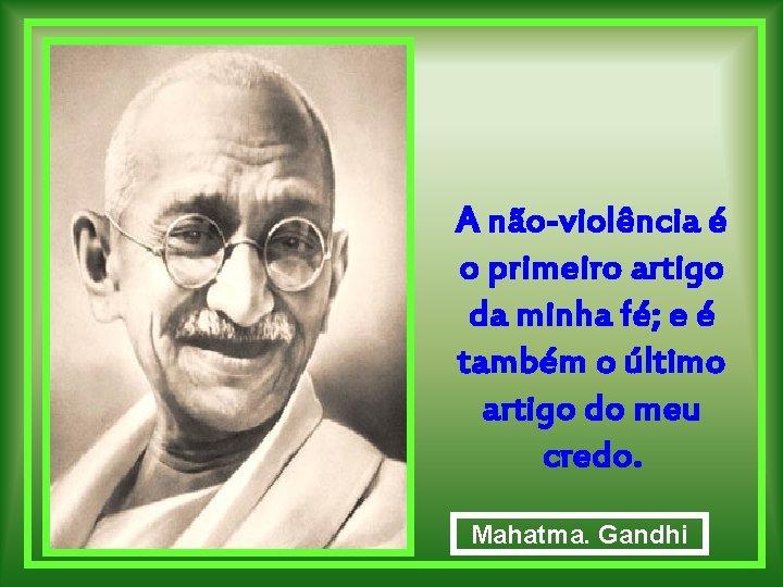 A não-violência é o primeiro artigo da minha fé; e é também o último