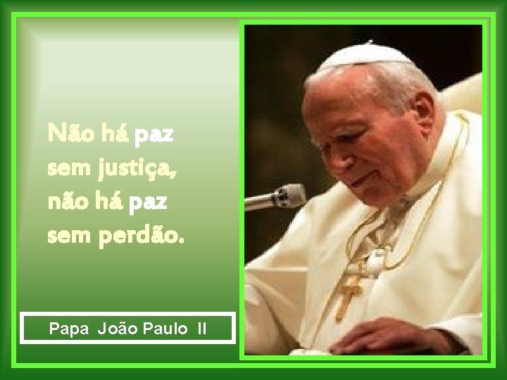 Não há paz sem justiça, não há paz sem perdão. Papa João Paulo II