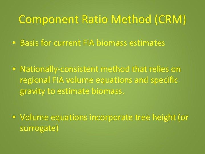 Component Ratio Method (CRM) • Basis for current FIA biomass estimates • Nationally-consistent method