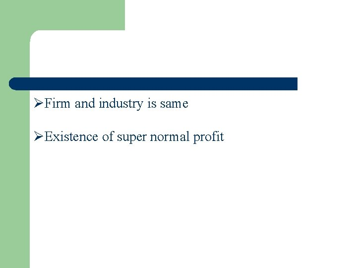 ØFirm and industry is same ØExistence of super normal profit