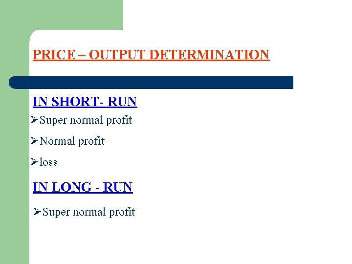 PRICE – OUTPUT DETERMINATION IN SHORT- RUN ØSuper normal profit ØNormal profit Øloss IN