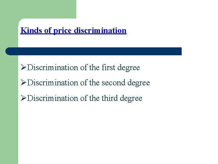 Kinds of price discrimination ØDiscrimination of the first degree ØDiscrimination of the second degree