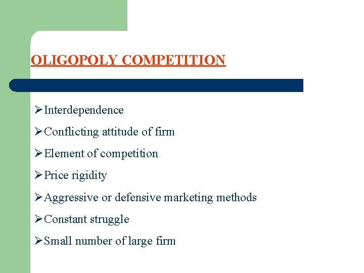 OLIGOPOLY COMPETITION ØInterdependence ØConflicting attitude of firm ØElement of competition ØPrice rigidity ØAggressive or