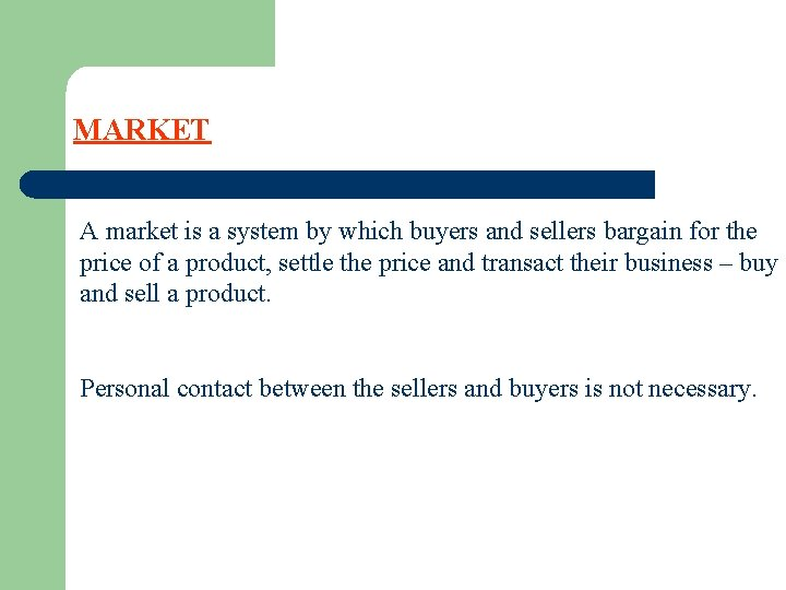 MARKET A market is a system by which buyers and sellers bargain for the