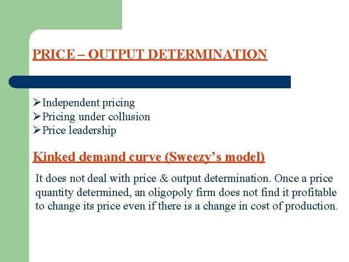 PRICE – OUTPUT DETERMINATION ØIndependent pricing ØPricing under collusion ØPrice leadership Kinked demand curve