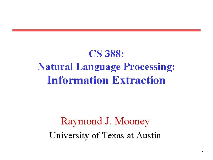 CS 388: Natural Language Processing: Information Extraction Raymond J. Mooney University of Texas at