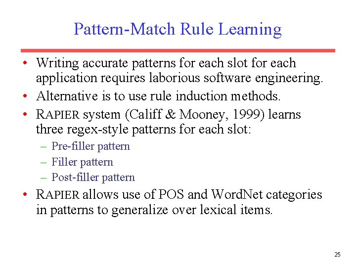 Pattern-Match Rule Learning • Writing accurate patterns for each slot for each application requires