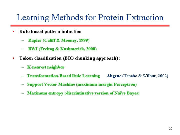 Learning Methods for Protein Extraction • Rule-based pattern induction – Rapier (Califf & Mooney,