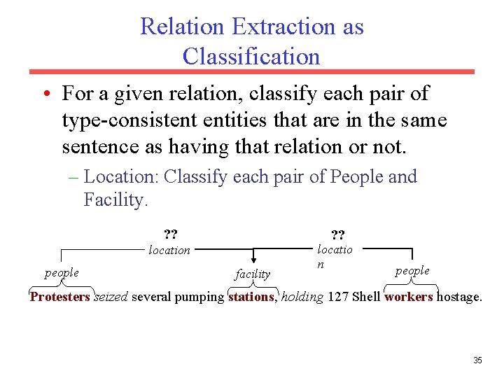 Relation Extraction as Classification • For a given relation, classify each pair of type-consistent