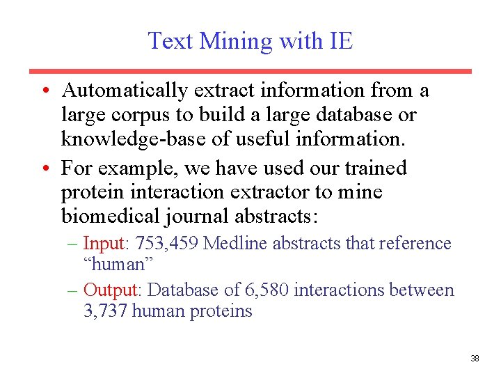 Text Mining with IE • Automatically extract information from a large corpus to build