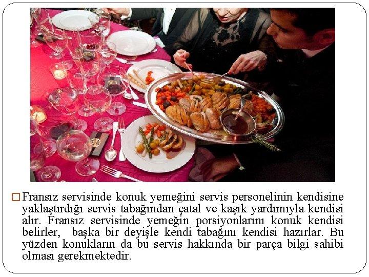 � Fransız servisinde konuk yemeğini servis personelinin kendisine yaklaştırdığı servis tabağından çatal ve kaşık