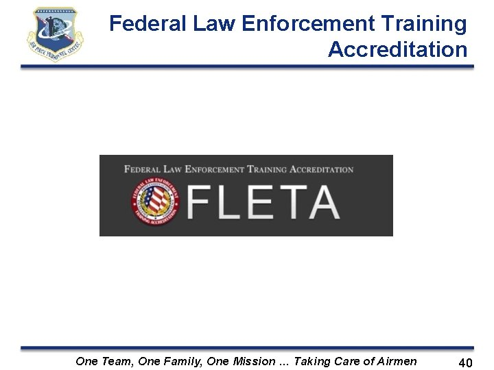Federal Law Enforcement Training Accreditation One Team, One Family, One Mission … Taking Care