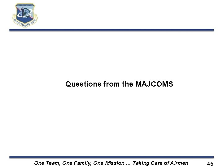 Questions from the MAJCOMS One Team, One Family, One Mission … Taking Care of