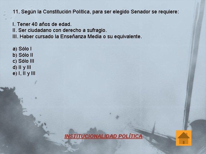 11. Según la Constitución Política, para ser elegido Senador se requiere: I. Tener 40
